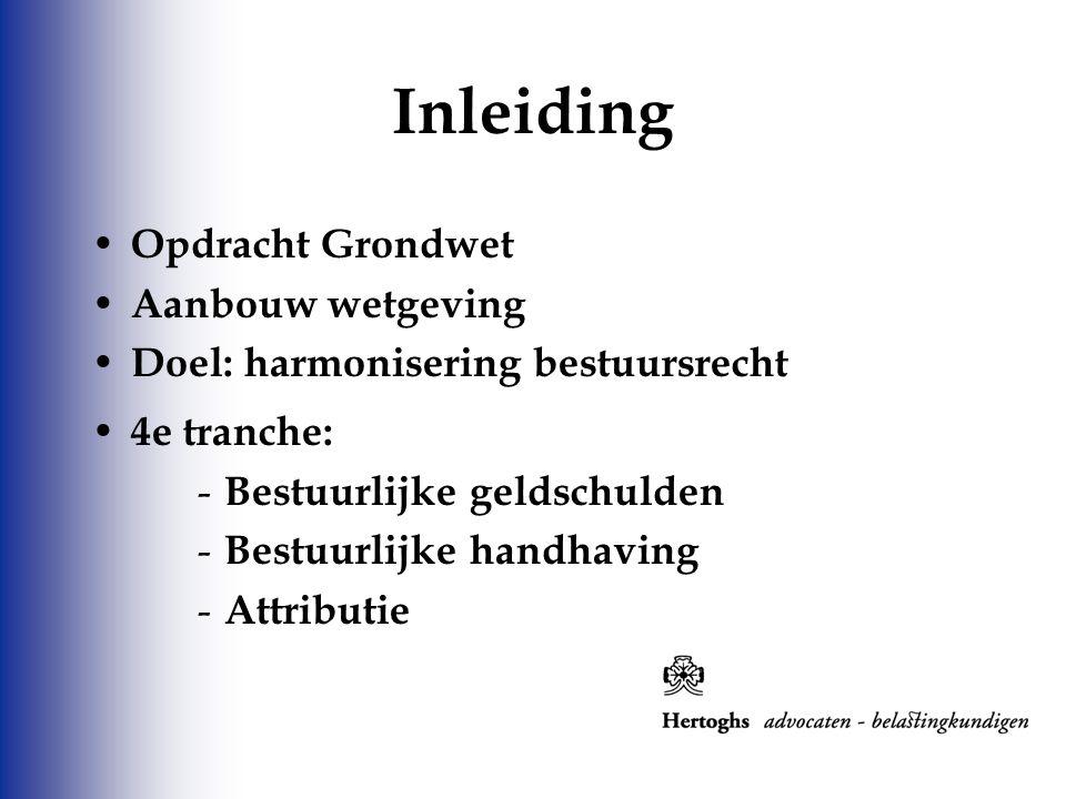 Opdracht Grondwet Aanbouw wetgeving Doel: harmonisering bestuursrecht 4e tranche: - Bestuurlijke geldschulden - Bestuurlijke handhaving - Attributie I