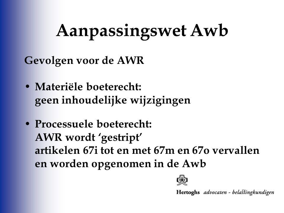 Aanpassingswet Awb Gevolgen voor de AWR Materiële boeterecht: geen inhoudelijke wijzigingen Processuele boeterecht: AWR wordt 'gestript' artikelen 67i