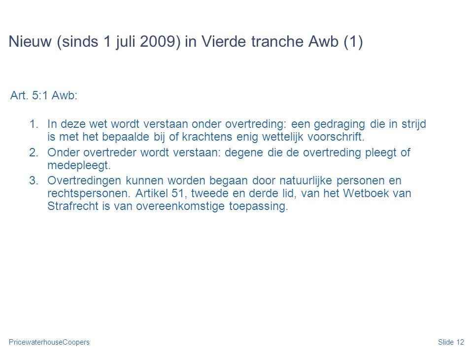 PricewaterhouseCoopersSlide 12 Nieuw (sinds 1 juli 2009) in Vierde tranche Awb (1) Art. 5:1 Awb: 1.In deze wet wordt verstaan onder overtreding: een g