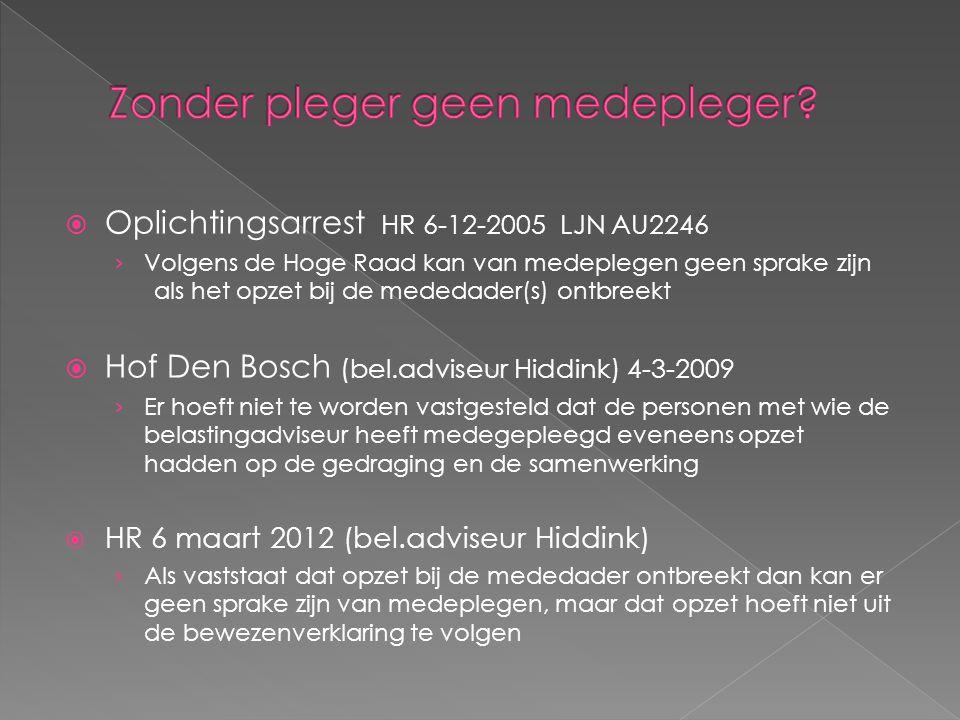  Oplichtingsarrest HR 6-12-2005 LJN AU2246 › Volgens de Hoge Raad kan van medeplegen geen sprake zijn als het opzet bij de mededader(s) ontbreekt  Hof Den Bosch (bel.adviseur Hiddink) 4-3-2009 › Er hoeft niet te worden vastgesteld dat de personen met wie de belastingadviseur heeft medegepleegd eveneens opzet hadden op de gedraging en de samenwerking  HR 6 maart 2012 (bel.adviseur Hiddink) › Als vaststaat dat opzet bij de mededader ontbreekt dan kan er geen sprake zijn van medeplegen, maar dat opzet hoeft niet uit de bewezenverklaring te volgen