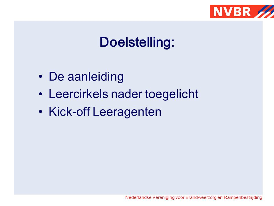 Nederlandse Vereniging voor Brandweerzorg en Rampenbestrijding Doelstelling: De aanleiding Leercirkels nader toegelicht Kick-off Leeragenten