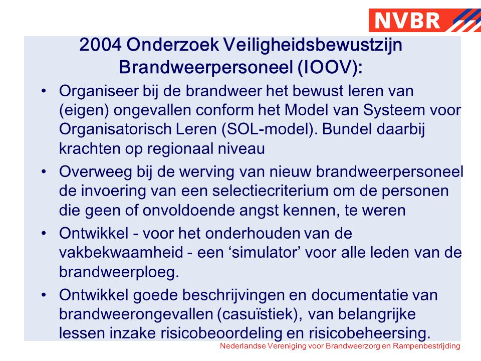 Nederlandse Vereniging voor Brandweerzorg en Rampenbestrijding 2004 Onderzoek Veiligheidsbewustzijn Brandweerpersoneel (IOOV): Organiseer bij de brand