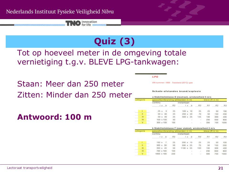 21 Quiz (3) Tot op hoeveel meter in de omgeving totale vernietiging t.g.v. BLEVE LPG-tankwagen: Staan: Meer dan 250 meter Zitten: Minder dan 250 meter