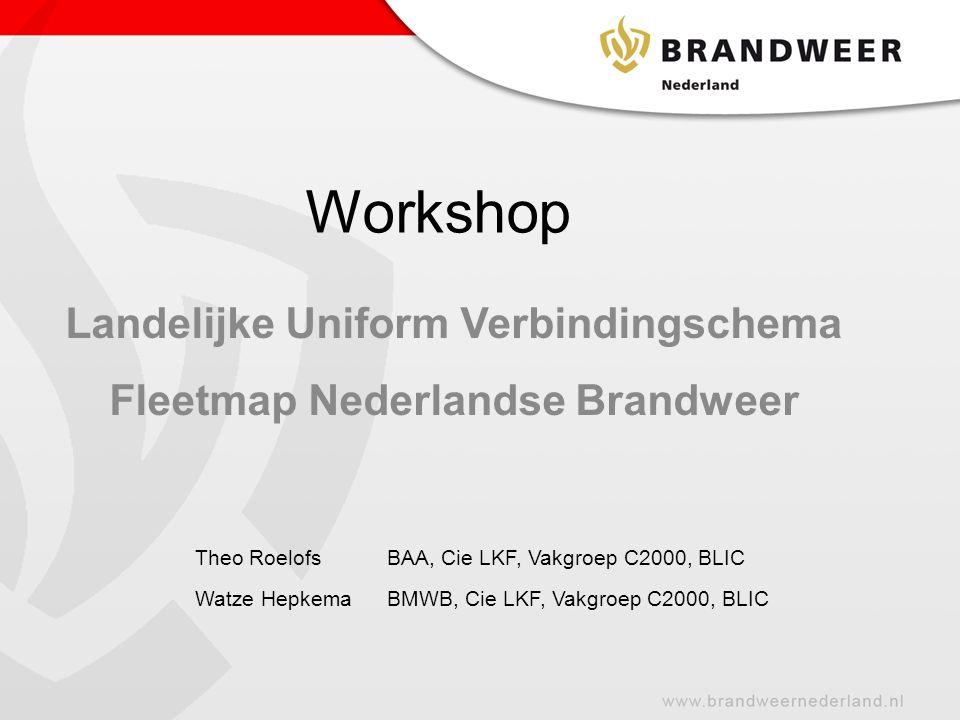 Workshop Landelijke Uniform Verbindingschema Fleetmap Nederlandse Brandweer Theo RoelofsBAA, Cie LKF, Vakgroep C2000, BLIC Watze HepkemaBMWB, Cie LKF,