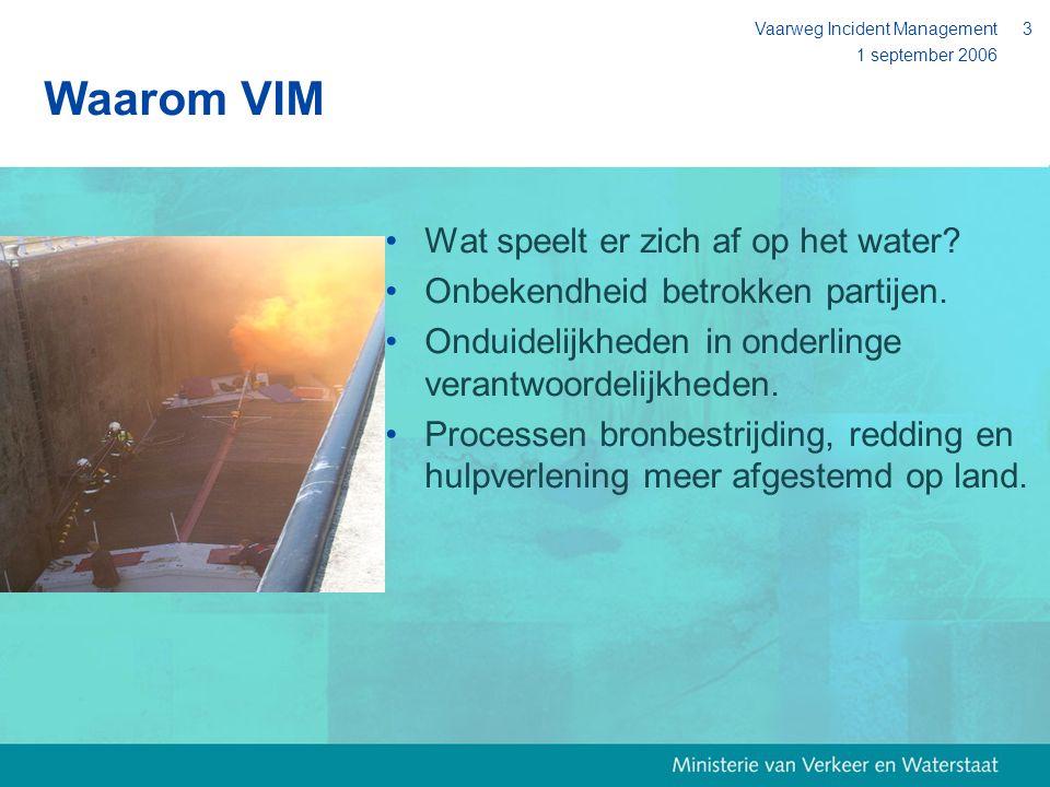 1 september 2006 Vaarweg Incident Management3 Waarom VIM Wat speelt er zich af op het water? Onbekendheid betrokken partijen. Onduidelijkheden in onde