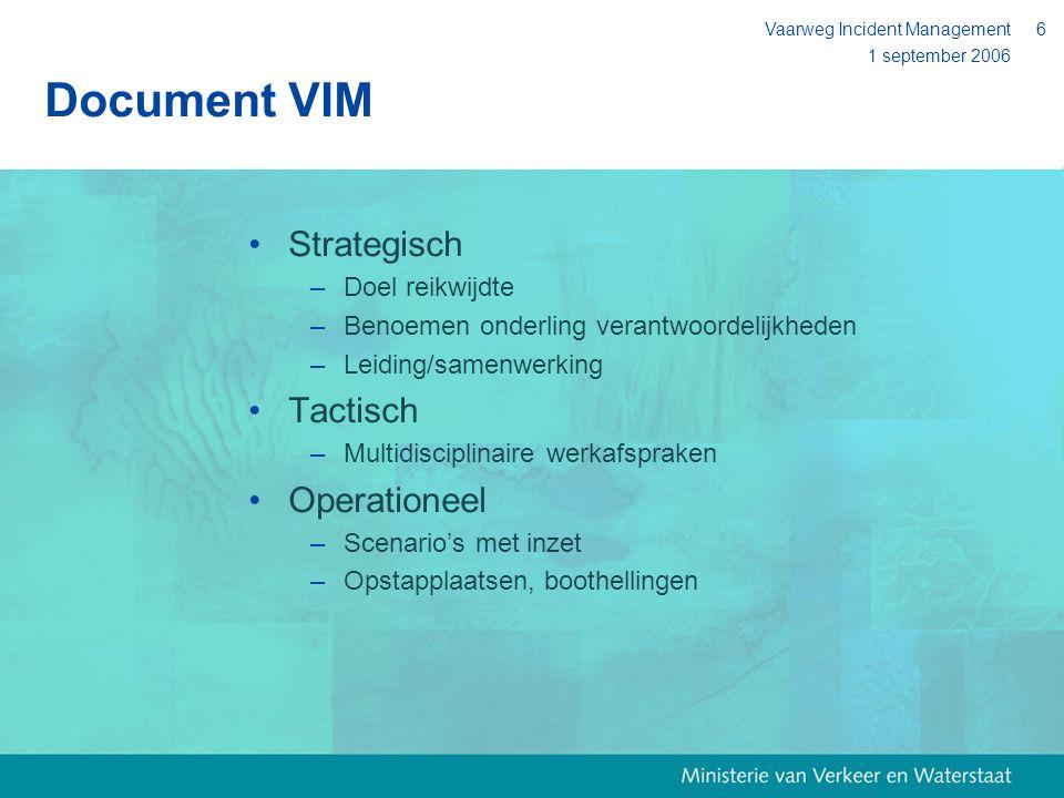 1 september 2006 Vaarweg Incident Management6 Document VIM Strategisch –Doel reikwijdte –Benoemen onderling verantwoordelijkheden –Leiding/samenwerkin