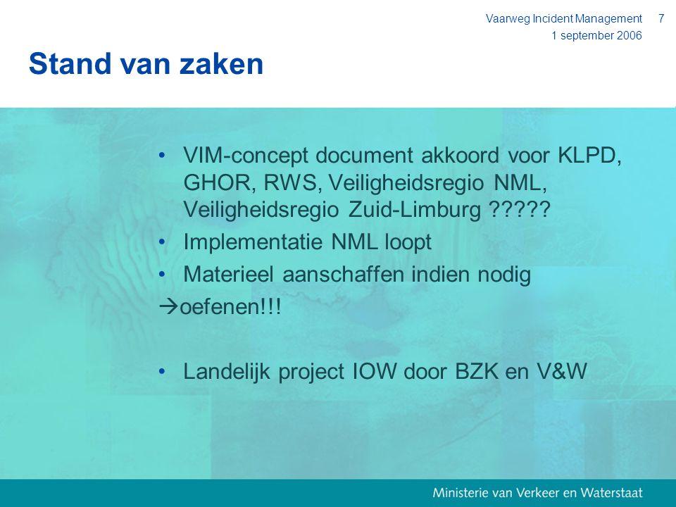 1 september 2006 Vaarweg Incident Management7 Stand van zaken VIM-concept document akkoord voor KLPD, GHOR, RWS, Veiligheidsregio NML, Veiligheidsregi