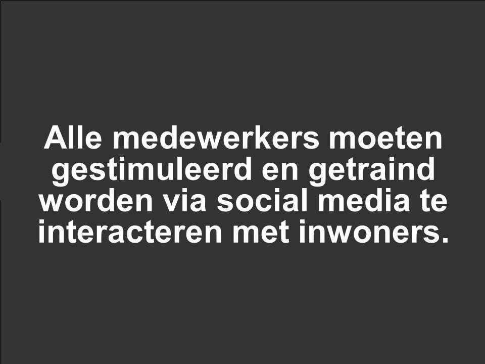Alle medewerkers moeten gestimuleerd en getraind worden via social media te interacteren met inwoners.