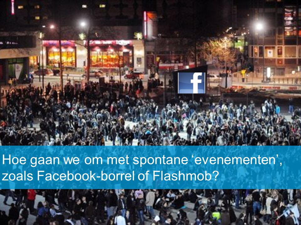Hoe gaan we om met spontane 'evenementen', zoals Facebook-borrel of Flashmob?