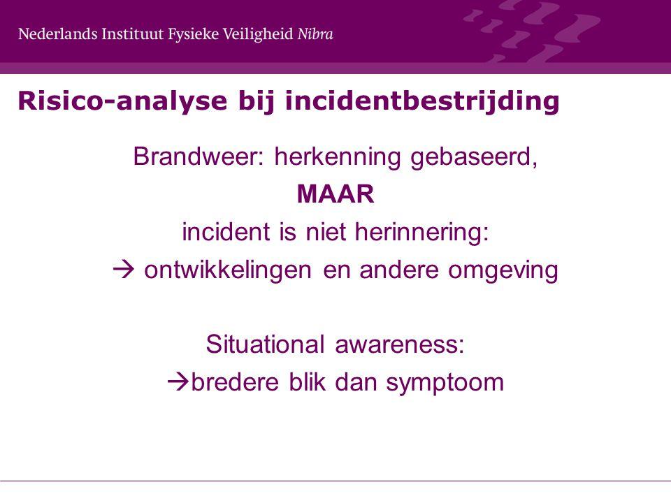 Risico-analyse bij incidentbestrijding Brandweer: herkenning gebaseerd, MAAR incident is niet herinnering:  ontwikkelingen en andere omgeving Situational awareness:  bredere blik dan symptoom