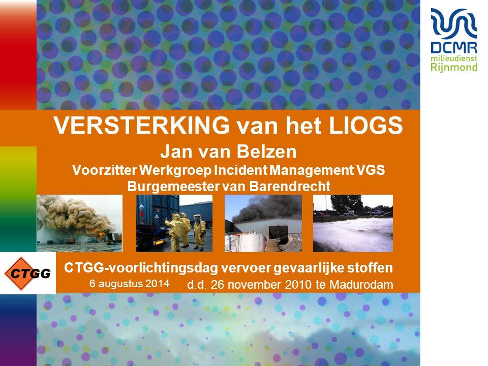 6 augustus 2014 VERSTERKING van het LIOGS Jan van Belzen Voorzitter Werkgroep Incident Management VGS Burgemeester van Barendrecht CTGG-voorlichtingsd
