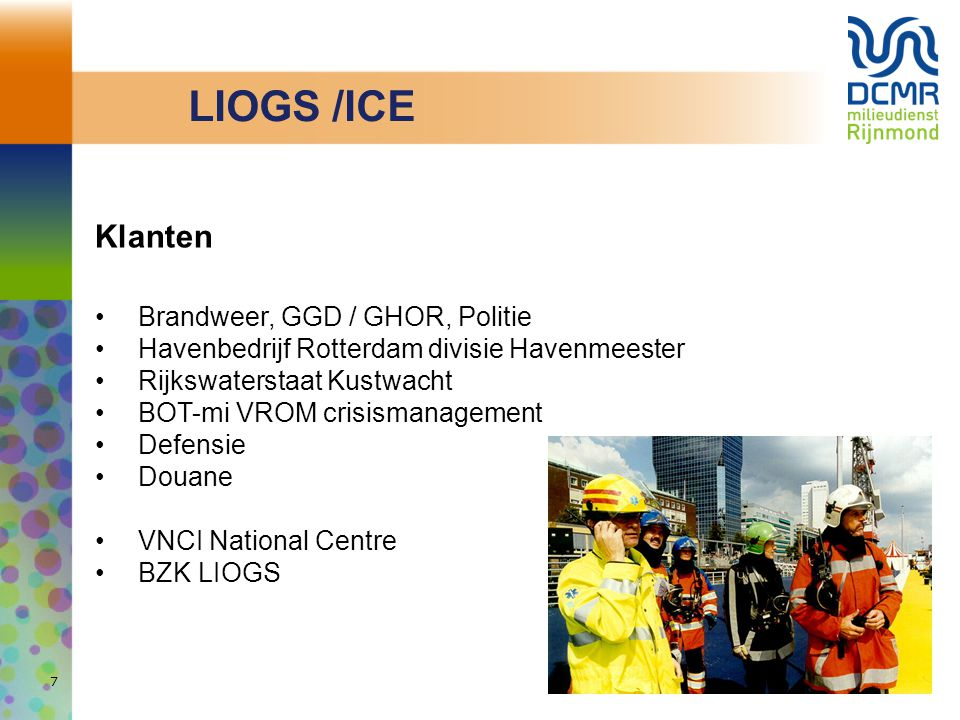 Klanten Brandweer, GGD / GHOR, Politie Havenbedrijf Rotterdam divisie Havenmeester Rijkswaterstaat Kustwacht BOT-mi VROM crisismanagement Defensie Douane VNCI National Centre BZK LIOGS 7