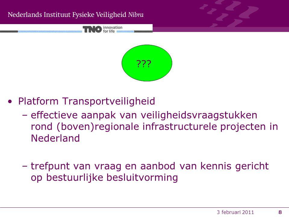 3 februari 20118 Platform Transportveiligheid –effectieve aanpak van veiligheidsvraagstukken rond (boven)regionale infrastructurele projecten in Nederland –trefpunt van vraag en aanbod van kennis gericht op bestuurlijke besluitvorming