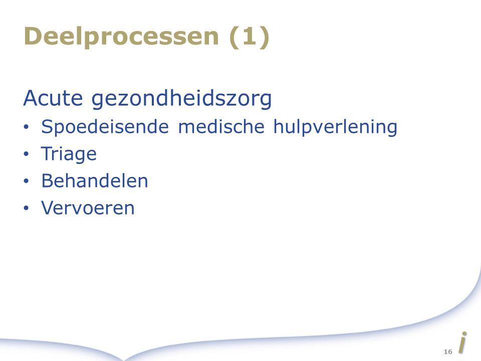 Deelprocessen (1) Acute gezondheidszorg Spoedeisende medische hulpverlening Triage Behandelen Vervoeren 16