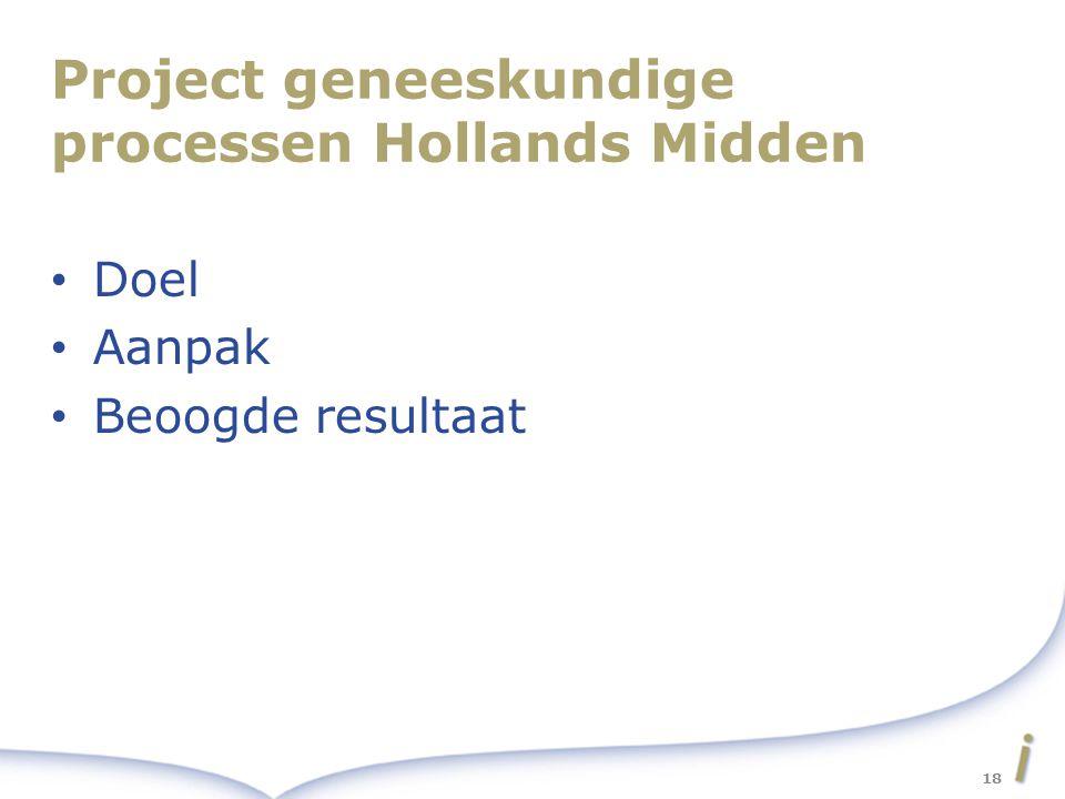 Project geneeskundige processen Hollands Midden Doel Aanpak Beoogde resultaat 18
