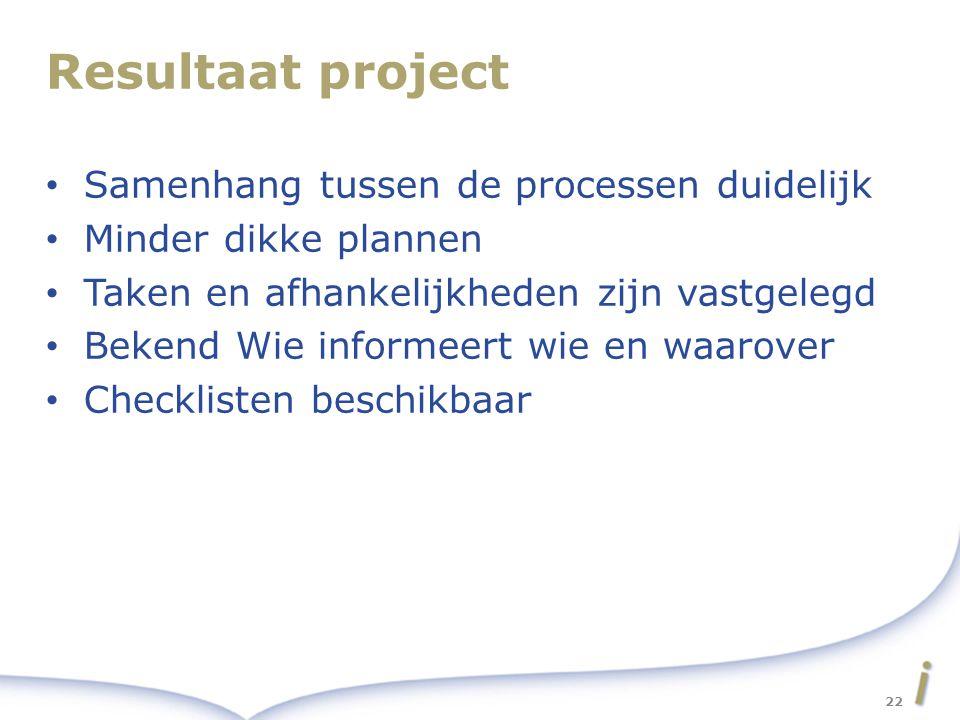 Resultaat project Samenhang tussen de processen duidelijk Minder dikke plannen Taken en afhankelijkheden zijn vastgelegd Bekend Wie informeert wie en waarover Checklisten beschikbaar 22