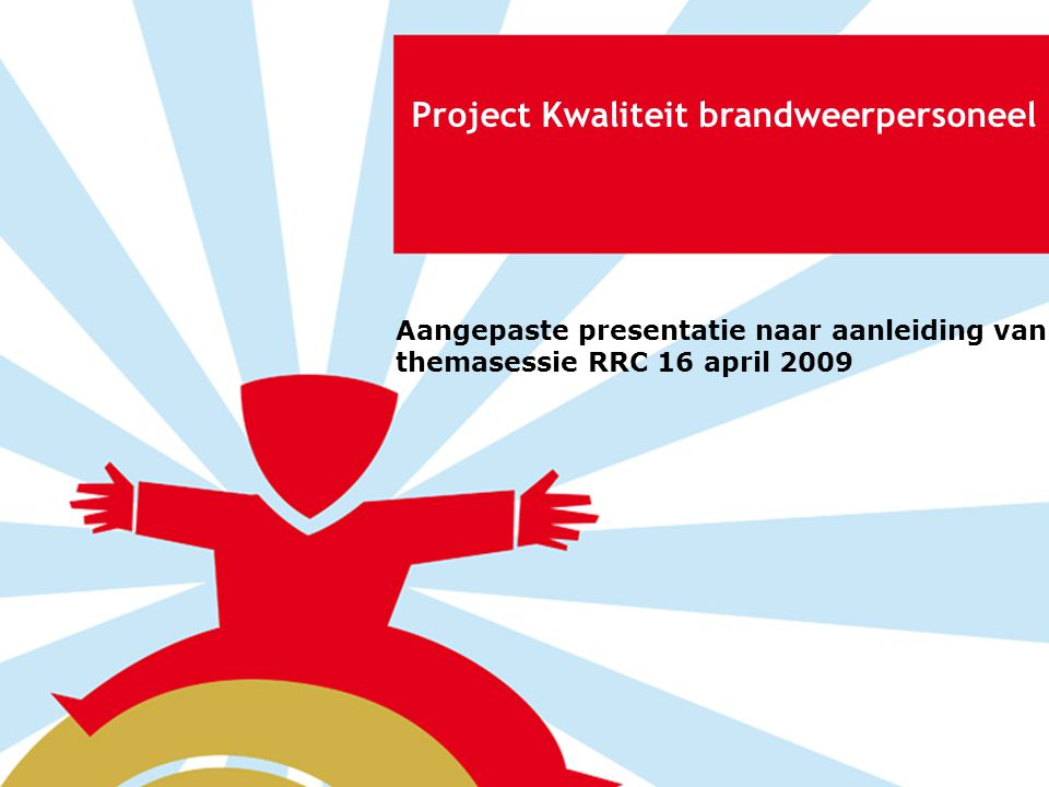 Project Kwaliteit brandweerpersoneel Aangepaste presentatie naar aanleiding van themasessie RRC 16 april 2009