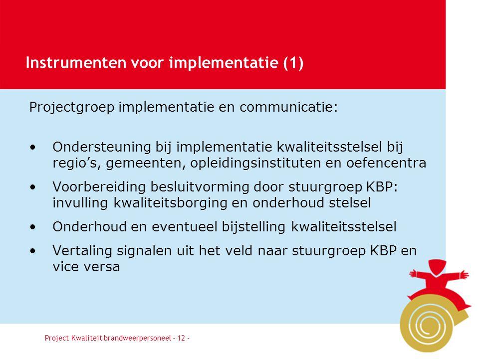 Besluit12 Projectgroep implementatie en communicatie: Ondersteuning bij implementatie kwaliteitsstelsel bij regio's, gemeenten, opleidingsinstituten en oefencentra Voorbereiding besluitvorming door stuurgroep KBP: invulling kwaliteitsborging en onderhoud stelsel Onderhoud en eventueel bijstelling kwaliteitsstelsel Vertaling signalen uit het veld naar stuurgroep KBP en vice versa Project Kwaliteit brandweerpersoneel - 12 - Instrumenten voor implementatie (1)