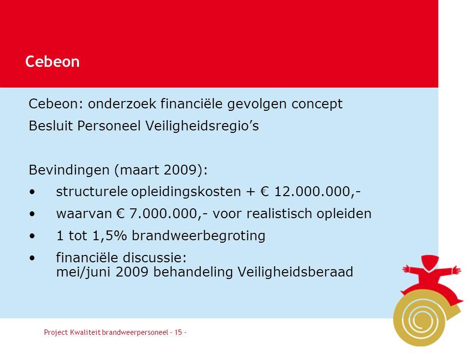 Besluit15 Cebeon: onderzoek financiële gevolgen concept Besluit Personeel Veiligheidsregio's Bevindingen (maart 2009): structurele opleidingskosten + € 12.000.000,- waarvan € 7.000.000,- voor realistisch opleiden 1 tot 1,5% brandweerbegroting financiële discussie: mei/juni 2009 behandeling Veiligheidsberaad Project Kwaliteit brandweerpersoneel - 15 - Cebeon