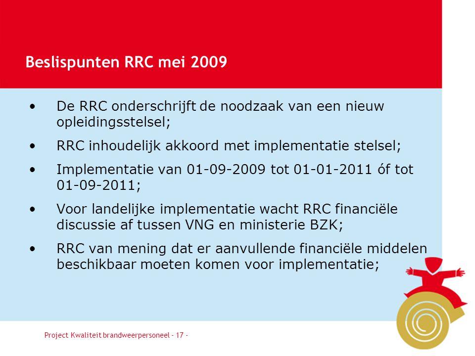 Besluit17 De RRC onderschrijft de noodzaak van een nieuw opleidingsstelsel; RRC inhoudelijk akkoord met implementatie stelsel; Implementatie van 01-09-2009 tot 01-01-2011 óf tot 01-09-2011; Voor landelijke implementatie wacht RRC financiële discussie af tussen VNG en ministerie BZK; RRC van mening dat er aanvullende financiële middelen beschikbaar moeten komen voor implementatie; Project Kwaliteit brandweerpersoneel - 17 - Beslispunten RRC mei 2009