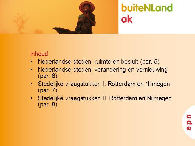 inhoud Nederlandse steden: ruimte en besluit (par. 5) Nederlandse steden: verandering en vernieuwing (par. 6) Stedelijke vraagstukken I: Rotterdam en
