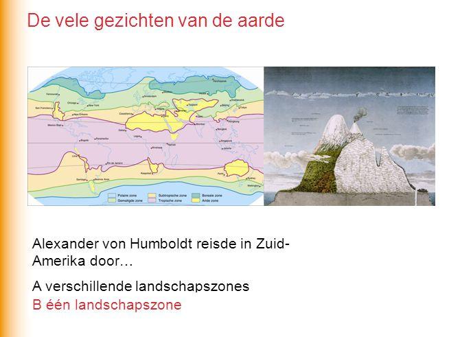 Alexander von Humboldt reisde in Zuid- Amerika door… A verschillende landschapszones B één landschapszone De vele gezichten van de aarde