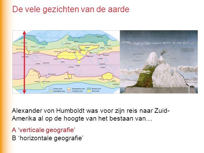 Alexander von Humboldt was voor zijn reis naar Zuid- Amerika al op de hoogte van het bestaan van… A 'verticale geografie' B 'horizontale geografie' A