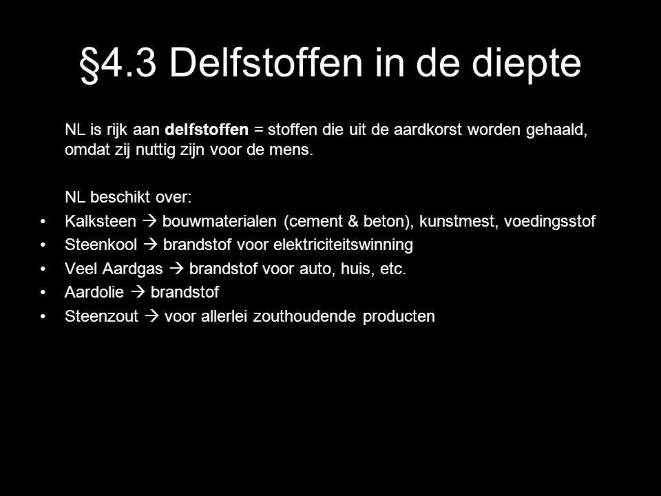 §4.3 Delfstoffen in de diepte NL is rijk aan delfstoffen = stoffen die uit de aardkorst worden gehaald, omdat zij nuttig zijn voor de mens. NL beschik