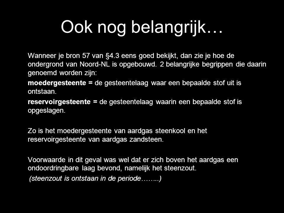 Ook nog belangrijk… Wanneer je bron 57 van §4.3 eens goed bekijkt, dan zie je hoe de ondergrond van Noord-NL is opgebouwd. 2 belangrijke begrippen die