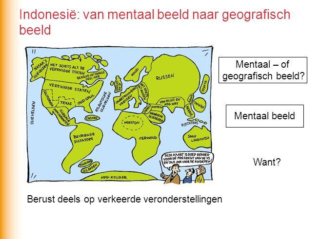Mentaal – of geografisch beeld? Mentaal beeld Want? Berust deels op verkeerde veronderstellingen Indonesië: van mentaal beeld naar geografisch beeld