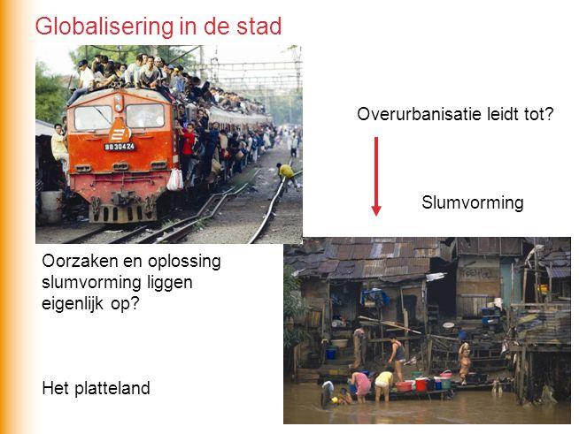 Overurbanisatie leidt tot? Slumvorming Oorzaken en oplossing slumvorming liggen eigenlijk op? Het platteland Globalisering in de stad