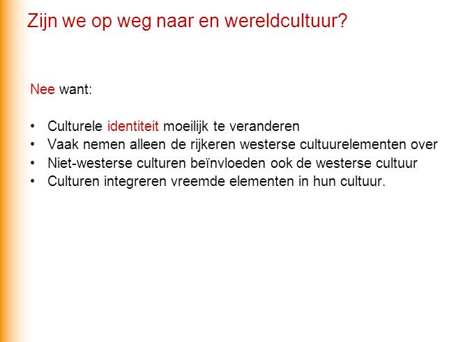 Nee want: Culturele identiteit moeilijk te veranderen Vaak nemen alleen de rijkeren westerse cultuurelementen over Niet-westerse culturen beïnvloeden ook de westerse cultuur Culturen integreren vreemde elementen in hun cultuur.