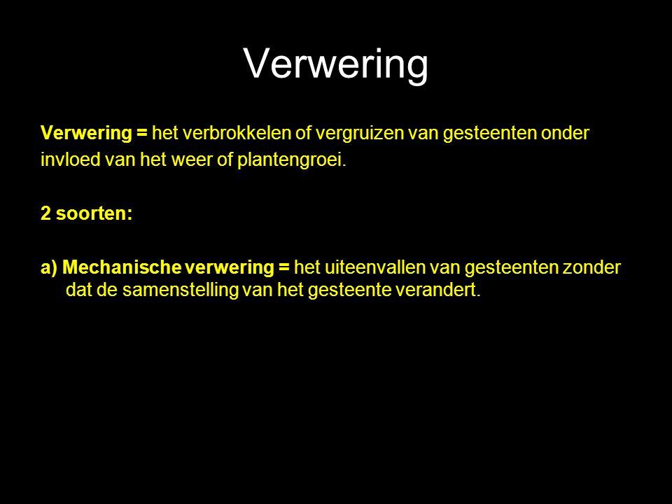 Verwering Verwering = het verbrokkelen of vergruizen van gesteenten onder invloed van het weer of plantengroei. 2 soorten: a) Mechanische verwering =