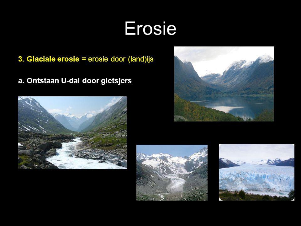 Erosie 3. Glaciale erosie = erosie door (land)ijs a. Ontstaan U-dal door gletsjers
