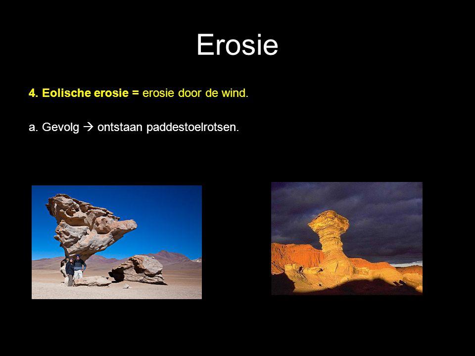 Erosie 4. Eolische erosie = erosie door de wind. a. Gevolg  ontstaan paddestoelrotsen.
