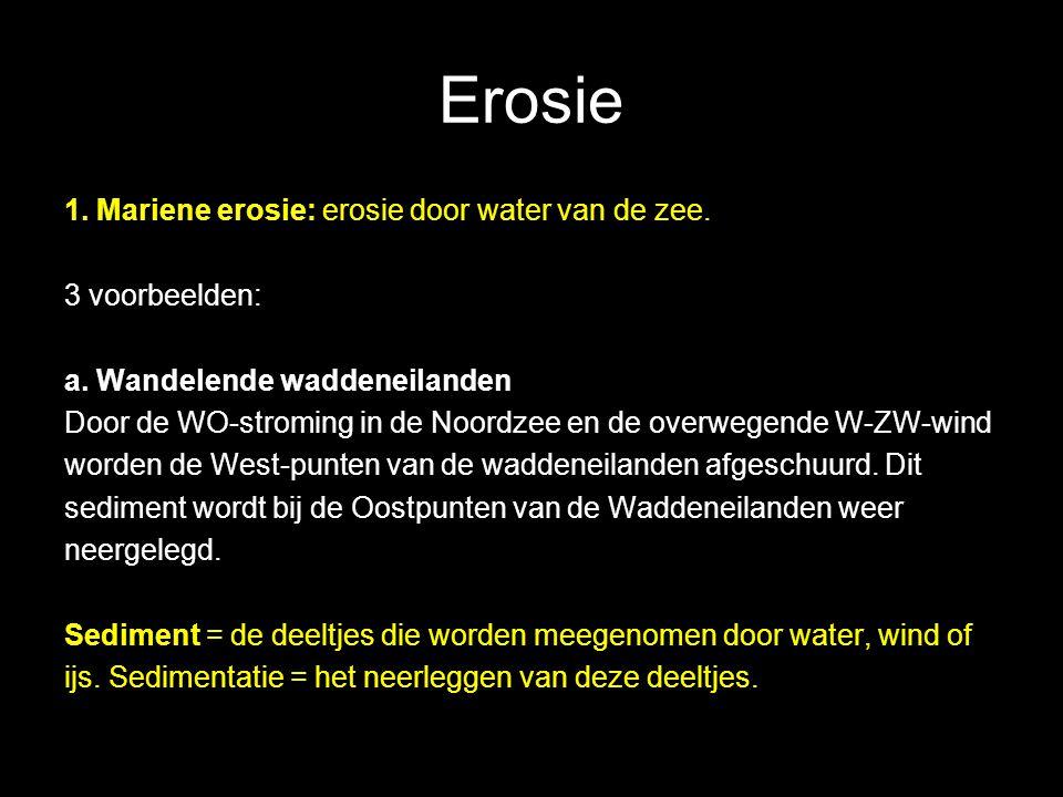 Erosie 1. Mariene erosie: erosie door water van de zee. 3 voorbeelden: a. Wandelende waddeneilanden Door de WO-stroming in de Noordzee en de overwegen