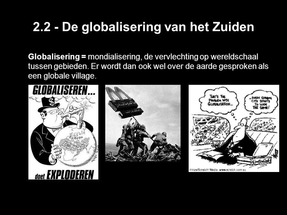 2.2 - De globalisering van het Zuiden Globalisering = mondialisering, de vervlechting op wereldschaal tussen gebieden. Er wordt dan ook wel over de aa