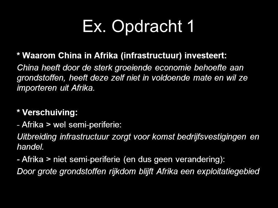 Ex. Opdracht 1 * Waarom China in Afrika (infrastructuur) investeert: China heeft door de sterk groeiende economie behoefte aan grondstoffen, heeft dez