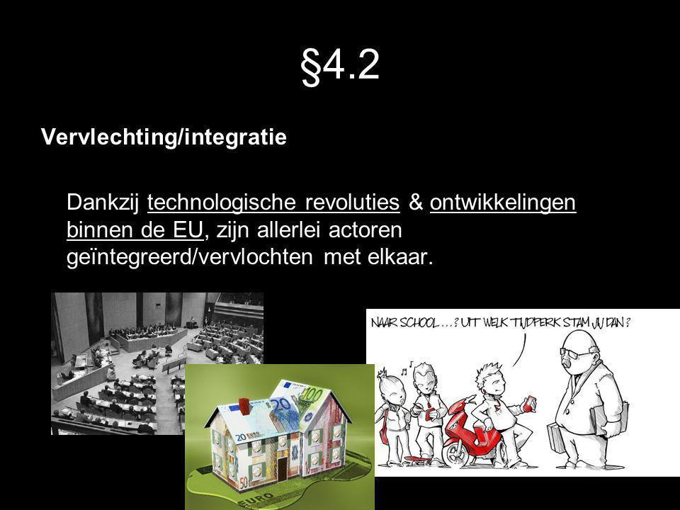 §4.2 Vervlechting/integratie Dankzij technologische revoluties & ontwikkelingen binnen de EU, zijn allerlei actoren geïntegreerd/vervlochten met elkaa