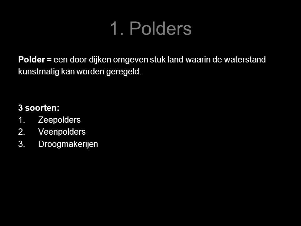 1. Polders Polder = een door dijken omgeven stuk land waarin de waterstand kunstmatig kan worden geregeld. 3 soorten: 1.Zeepolders 2.Veenpolders 3.Dro