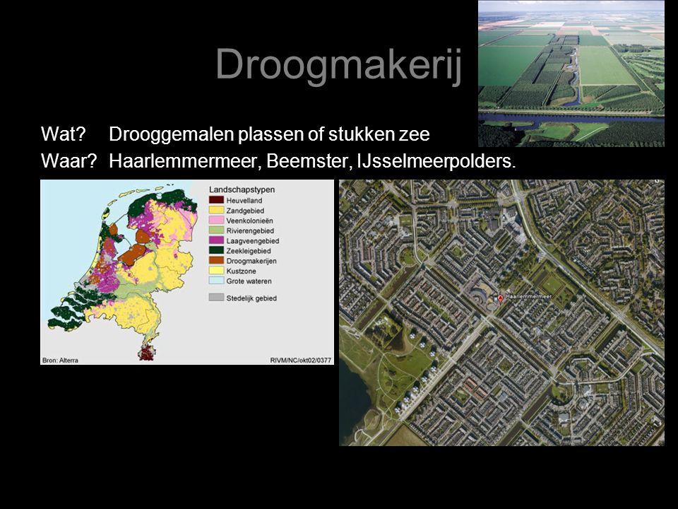 Droogmakerij Wat?Drooggemalen plassen of stukken zee Waar?Haarlemmermeer, Beemster, IJsselmeerpolders.