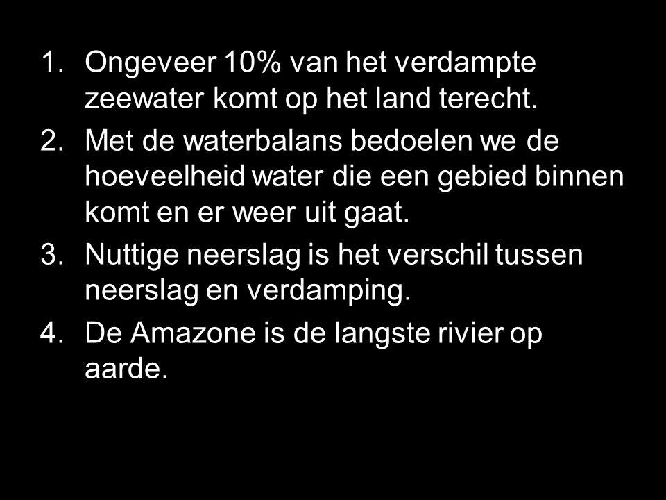 1.Ongeveer 10% van het verdampte zeewater komt op het land terecht. 2.Met de waterbalans bedoelen we de hoeveelheid water die een gebied binnen komt e