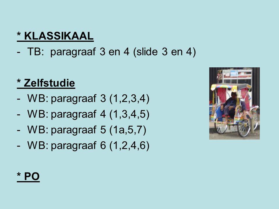 * KLASSIKAAL -TB: paragraaf 3 en 4 (slide 3 en 4) * Zelfstudie -WB: paragraaf 3 (1,2,3,4) -WB: paragraaf 4 (1,3,4,5) -WB: paragraaf 5 (1a,5,7) -WB: paragraaf 6 (1,2,4,6) * PO