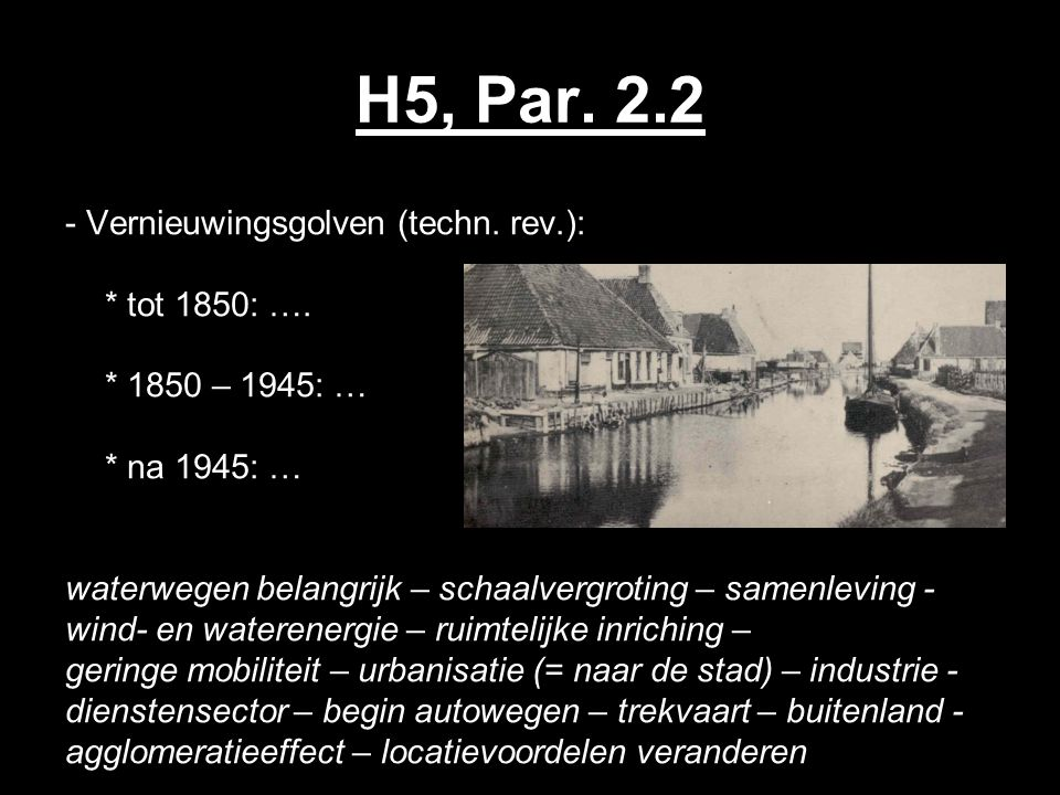 H5, Par. 2.2 - Vernieuwingsgolven (techn. rev.): * tot 1850: …. * 1850 – 1945: … * na 1945: … waterwegen belangrijk – schaalvergroting – samenleving -