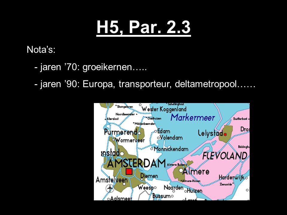 H5, Par. 2.3 Nota's: - jaren '70: groeikernen….. - jaren '90: Europa, transporteur, deltametropool……