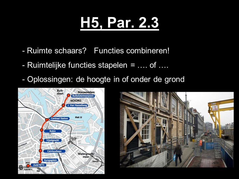 H5, Par. 2.3 - Ruimte schaars? Functies combineren! - Ruimtelijke functies stapelen = …. of …. - Oplossingen: de hoogte in of onder de grond