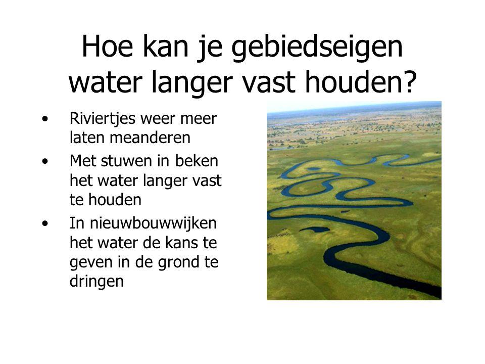 Hoe kan je gebiedseigen water langer vast houden? Riviertjes weer meer laten meanderen Met stuwen in beken het water langer vast te houden In nieuwbou