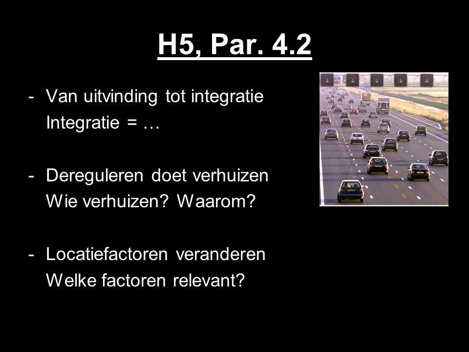H5, Par. 4.2 -Van uitvinding tot integratie Integratie = … -Dereguleren doet verhuizen Wie verhuizen? Waarom? -Locatiefactoren veranderen Welke factor