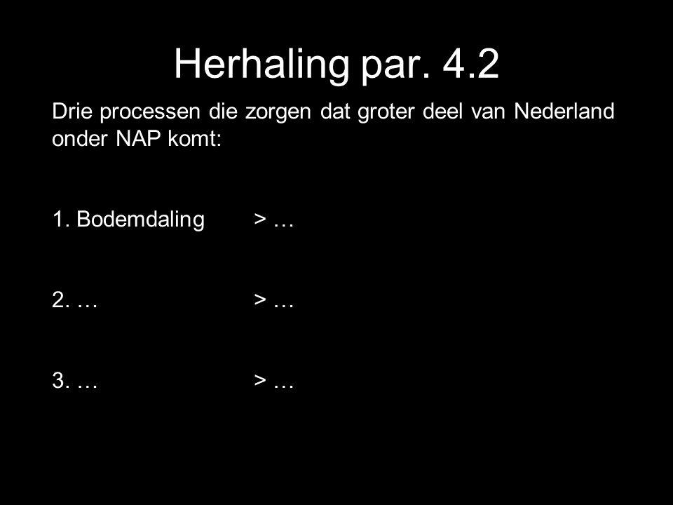 Herhaling par. 4.2 Drie processen die zorgen dat groter deel van Nederland onder NAP komt: 1. Bodemdaling > … 2. …> … 3. …> …