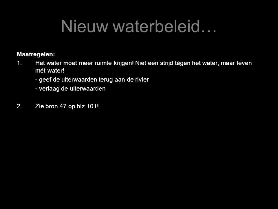 Nieuw waterbeleid… Maatregelen: 1.Het water moet meer ruimte krijgen! Niet een strijd tégen het water, maar leven mét water! - geef de uiterwaarden te